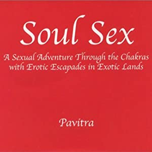 Soul Sex: A Sexual Adventure Through the Chakras with Erotic Escapades in Exotic Lands | [Pavitra]
