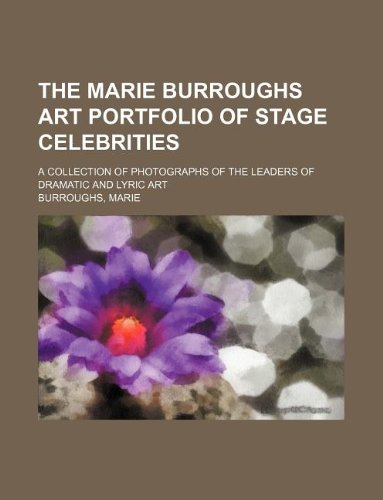The Marie Burroughs art portfolio of stage celebrities; a collection of photographs of the leaders of dramatic and lyric art