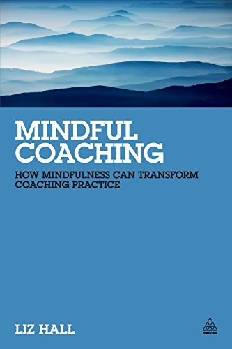 Mindful Coaching: How Mindfulness can Transform Coaching Practice