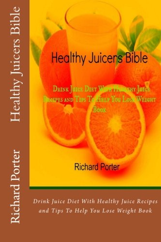 Healthy Juicers Bible: Drink Juice Diet With Healthy Juice Recipes and Tips To Help You Lose Weight Book by Richard Porter