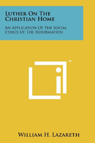 Luther on the Christian Home: An Application of the Social Ethics of the Reformation