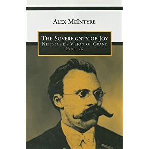 The Sovereignty of Joy: Nietzsche's Vision of Grand Politics (Toronto Studies in Philosophy) Alex McIntyre
