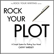 Rock Your Plot: A Simple System for Plotting Your Novel | [Cathy Yardley]