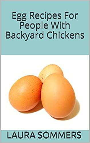 Egg Recipes For People With Backyard Chickens: Quiche, frittatas, breakfast burritos and many more recipes to be used with eggs from your backyard chickens