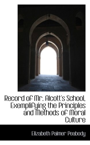 Record of Mr. Alcott's School, Exemplifying the Principles and Methods of Moral Culture