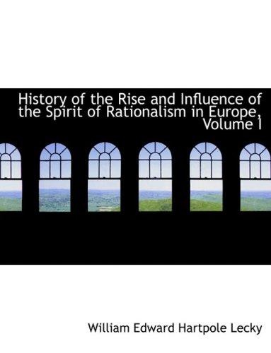 History of the Rise and Influence of the Spirit of Rationalism in Europe, Volume I (Large Print Edition): 1