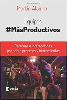 Equipos Mas Productivos: Personas E Interacciones Por Sobre Procesos Y Herramientas (Spanish Edition)