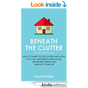 Beneath The Clutter: Why it's Hard to Declutter and How You Can Organize Your Home, Decrease Stress and Simplify Your Life