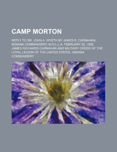 Camp Morton; Reply to Dr. John A. Wyeth by James R. Carnahan. Indiana Commandery, M.o.l.l.a. February 22, 1892