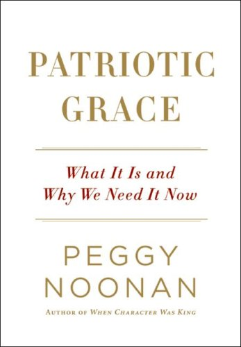 Patriotic Grace: What It Is and Why We Need It Now, Peggy Noonan