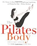 The Pilates Body: The Ultimate At-Home Guide to Strengthening, Lengthening and Toning Your Body- Without Machines (076790396X) by Siler, Brooke