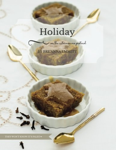 Holiday on the Autoimmune Protocol: They won't know it's paleo: A Full-Color Holiday Menu by Breanna D Emmitt
