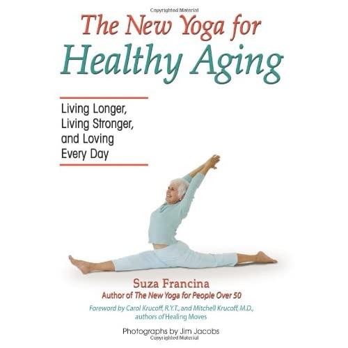 The New Yoga for Healthy Aging: Living Longer, Living Stronger and Loving Every Day