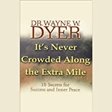 It's Never Crowded Along the Extra Mile: 10 Secrets for Success and Inner Peace  by Wayne W. Dyer Narrated by Wayne W. Dyer