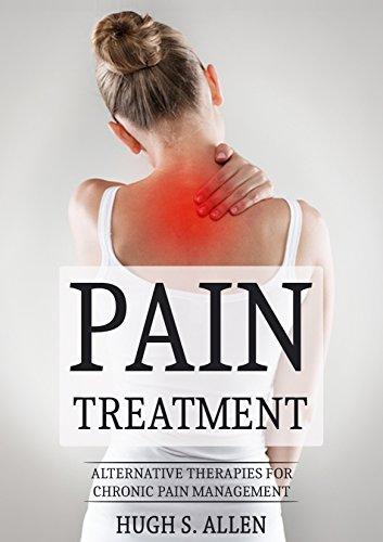 Free Kindle Book : PAIN TREATMENT: Alternative Therapies for Chronic Pain Management (Pain Treatment, Pain Relief, Alternative Therapy, Healing, Chronic Pain, Eastern Healing Book 1)