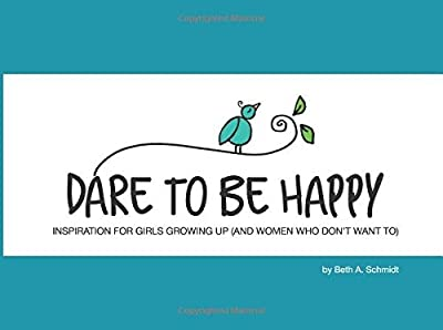 Dare To Be Happy: Inspiration for Girls Growing Up (and Women Who Don't Want To)