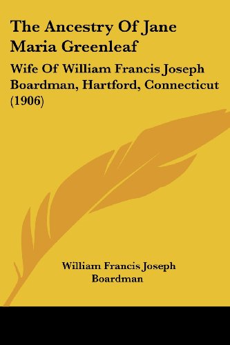 The Ancestry of Jane Maria Greenleaf: Wife of William Francis Joseph Boardman, Hartford, Connecticut (1906)
