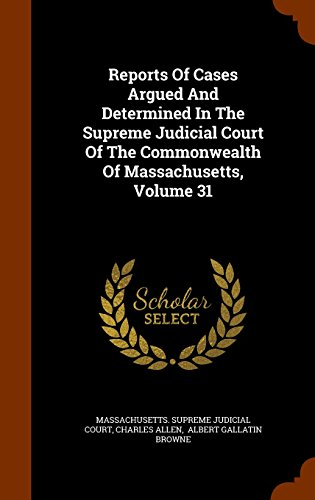 Reports Of Cases Argued And Determined In The Supreme Judicial Court Of The Commonwealth Of Massachusetts, Volume 31