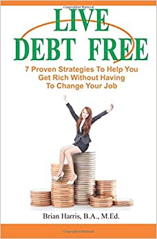 Live Debt Free: 7 Proven Strategies To Help You Get Rich Without Having To Change Your Job