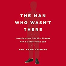 The Man Who Wasn't There: Investigations into the Strange New Science of the Self (       UNABRIDGED) by Anil Ananthaswamy Narrated by Rene Ruiz