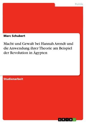 Marc Schubert - Macht und Gewalt bei Hannah Arendt und die Anwendung ihrer Theorie am Beispiel der Revolution in Ägypten