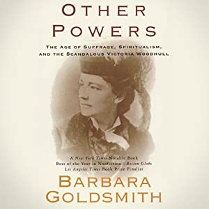 Other Powers: The Age of Suffrage, Spiritualism, and the Scandalous Victoria Woodhull | [Barbara Goldsmith]