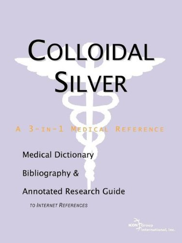 Colloidal Silver - A Medical Dictionary, Bibliography, and Annotated Research Guide to Internet References