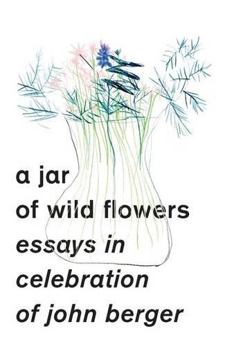 a-jar-of-wild-flowers-essays-in-celebration-of-john-berger