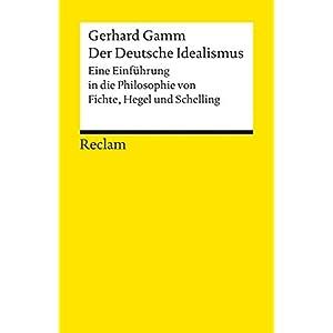 Der Deutsche Idealismus: Eine Einführung in die Philosophie von Fichte, Hegel und Schelli