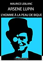 Ars�ne Lupin - L'Homme � La Peau De Bique: �DITION D'ORIGINE REMANI�E ET TOTALEMENT R�VIS�E ET CORRIG�E