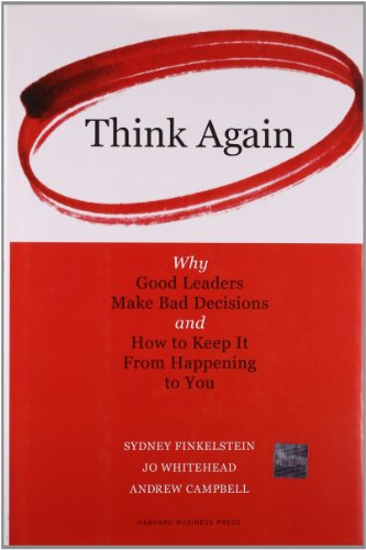 Think Again: Why Good Leaders Make Bad Decisions and How to Keep it From Happeining to You: Why Good Leaders Make Bad Decisions and How to Keep It from Happening to You