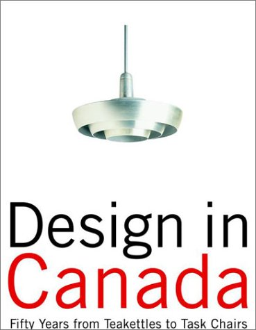 Design in Canada: Fifty Years From Teakettles to Task Chairs by Rachel Gotlieb, Cora Golden