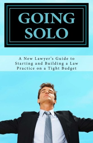 GOING SOLO - A New Lawyer's Guide to Starting and Building a Law Practice on a Tight Budget: GOING SOLO - A New Lawyer's Guide to Starting and Building a Law Practice on a Tight Budget (Building A Law Practice compare prices)