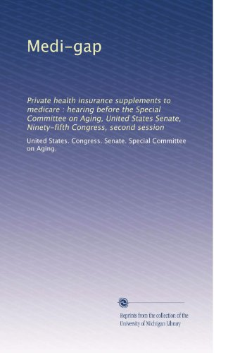 Medi-Gap: Private Health Insurance Supplements To Medicare : Hearing Before The Special Committee On Aging, United States Senate, Ninety-Fifth Congress, Second Session (Volume 2)
