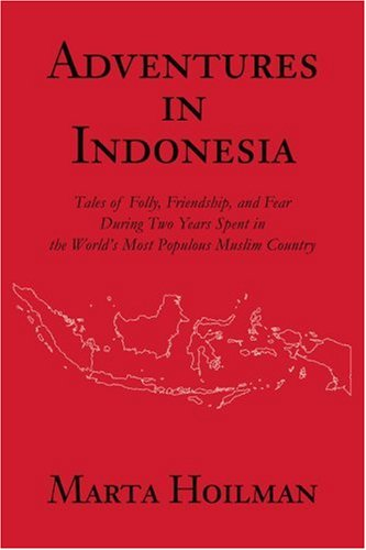 Adventures In Indonesia: Tales Of Folly, Friendship, And Fear During Two Years Spent In The World'S Most Populous Muslim Country