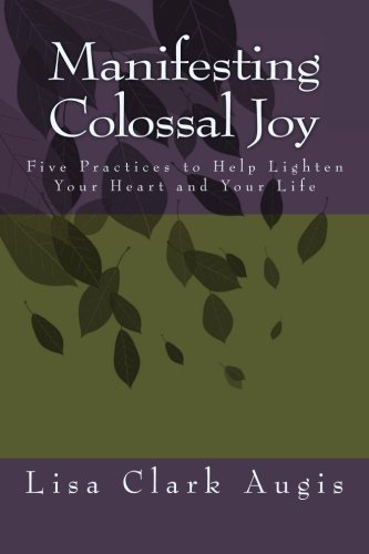 Manifesting Colossal Joy: 5 Practices to Help Lighten Your Heart and Your Life PDF