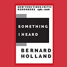 Something I Heard: New York Times Critic Remembers 1981-2008 Audiobook by Bernard Holland Narrated by David Lipovitch