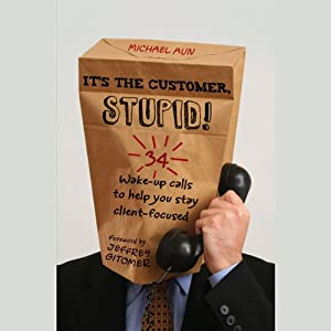 It's the Customer, Stupid!: 34 Wake-up Calls to Help You Stay Client-Focused | [Michael A. Aun]