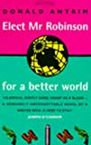 Elect Mr. Robinson for a Better World (0749397950) by Donald Antrim