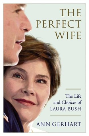 The Perfect Wife: The Life and Choices of Laura Bush, Ann Gerhart