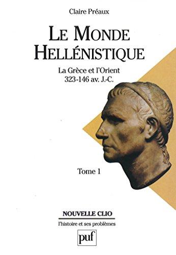 Le monde hellénistique. Tome 1: La Grèce et l'Orient de la mort d'Alexandre à la conquête romaine de la Grèce (323-146 av. J.-C.)