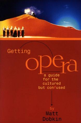 Getting Opera: A Guide for the Cultured but Confused, Matt Dobkin