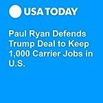Paul Ryan Defends Trump Deal to Keep 1,000 Carrier Jobs in U.S. | Erin Kelly