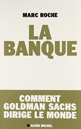 la-banque-comment-goldman-sachs-dirige-le-monde-french-edition-by-marc-roche-2010-09-01