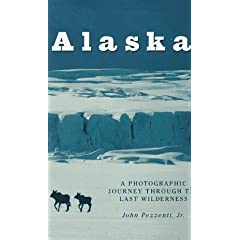 Alaska: A Photographic Journey Through the Last Wilderness by John Pezzenti