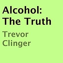 Alcohol: The Truth (       UNABRIDGED) by Trevor Clinger Narrated by Oscar Taylor-Kent