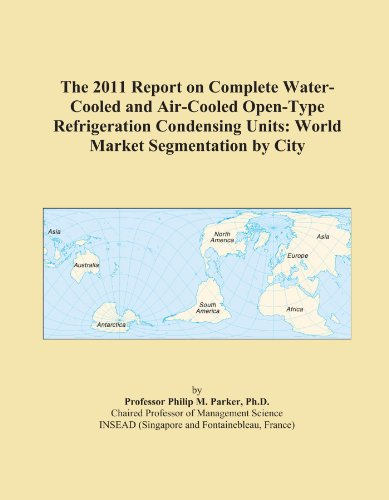 The 2011 Report on Complete Water-Cooled and Air-Cooled Open-Type Refrigeration Condensing Units: World Market Segmentation by City