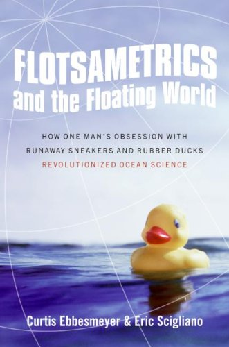 Flotsametrics and the Floating World: How One Man's Obsession with Runaway Sneakers and Rubber Ducks Revolutionized Ocean Science, Curtis Ebbesmeyer, Eric Scigliano
