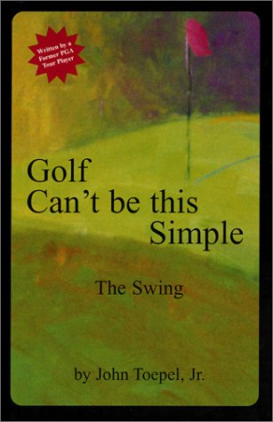 Golf Can't be this Simple: The Swing John Toepel