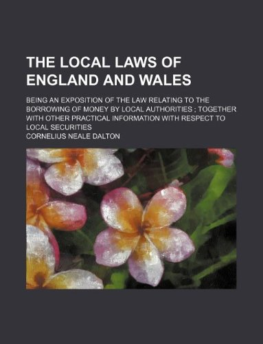 The local laws of England and Wales; being an exposition of the law relating to the borrowing of money by local authorities ; together with other practical information with respect to local securities